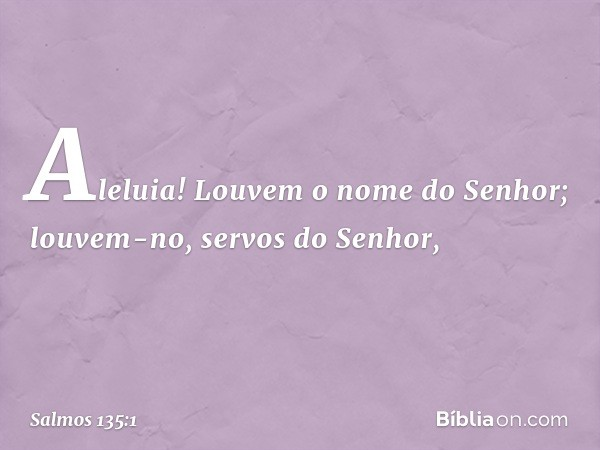 Aleluia! Louvem o nome do Senhor; louvem-no, servos do Senhor, -- Salmo 135:1