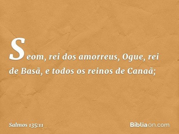 Seom, rei dos amorreus, Ogue, rei de Basã, e todos os reinos de Canaã; -- Salmo 135:11