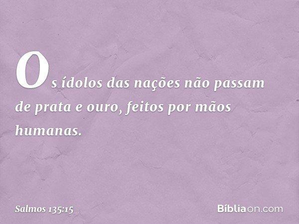 Os ídolos das nações não passam de prata e ouro, feitos por mãos humanas. -- Salmo 135:15