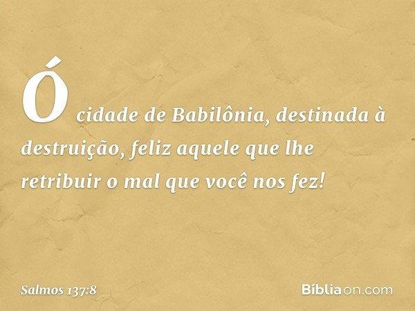 Ó cidade de Babilônia, destinada à destruição, feliz aquele que lhe retribuir o mal que você nos fez! -- Salmo 137:8