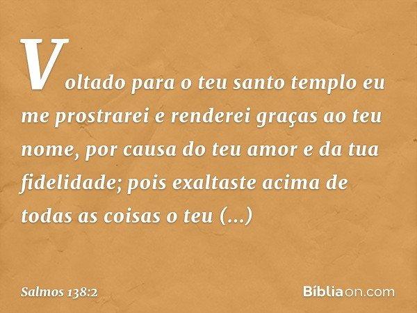 Voltado para o teu santo templo eu me prostrarei e renderei graças ao teu nome, por causa do teu amor e da tua fidelidade; pois exaltaste acima de todas as cois