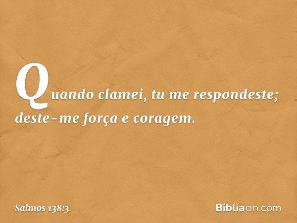 Quando clamei, tu me respondeste; deste-me força e coragem. -- Salmo 138:3