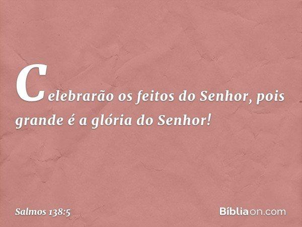 Celebrarão os feitos do Senhor, pois grande é a glória do Senhor! -- Salmo 138:5