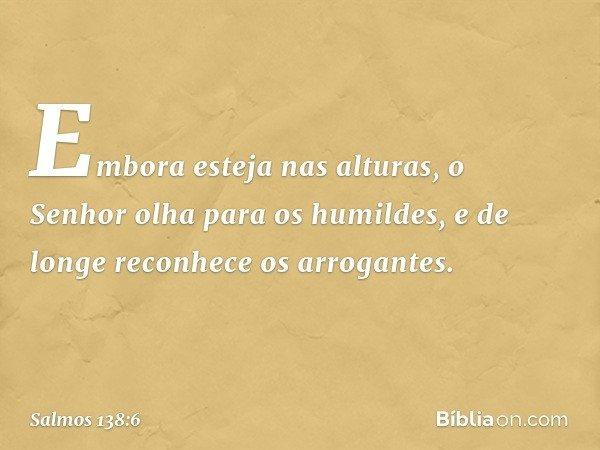 Embora esteja nas alturas, o Senhor olha para os humildes, e de longe reconhece os arrogantes. -- Salmo 138:6