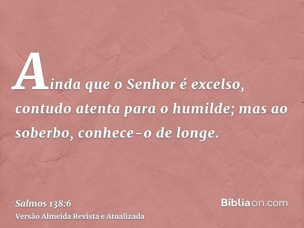 Ainda que o Senhor é excelso, contudo atenta para o humilde; mas ao soberbo, conhece-o de longe.