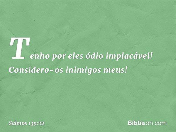 Tenho por eles ódio implacável! Considero-os inimigos meus! -- Salmo 139:22
