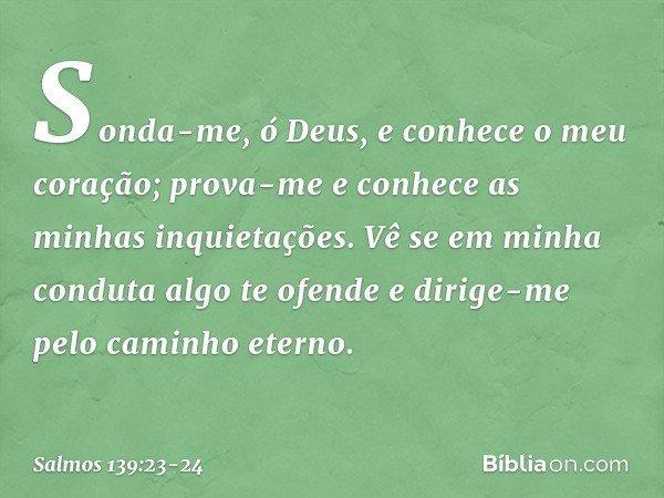 Sonda-me, ó Deus, e conhece o meu coração; prova-me e conhece as minhas inquietações. Vê se em minha conduta algo te ofende e dirige-me pelo caminho eterno. --