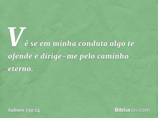 Vê se em minha conduta algo te ofende e dirige-me pelo caminho eterno. -- Salmo 139:24