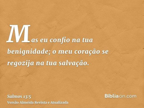 Mas eu confio na tua benignidade; o meu coração se regozija na tua salvação.