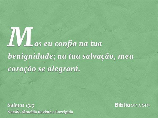 Mas eu confio na tua benignidade; na tua salvação, meu coração se alegrará.