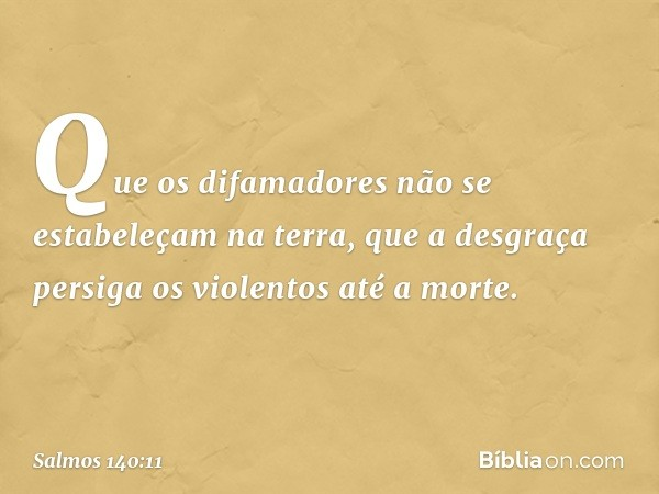 Que os difamadores não se estabeleçam na terra, que a desgraça persiga os violentos até a morte. -- Salmo 140:11