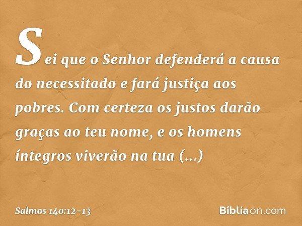 Sei que o Senhor defenderá a causa do necessitado e fará justiça aos pobres. Com certeza os justos darão graças ao teu nome, e os homens íntegros viverão na tua