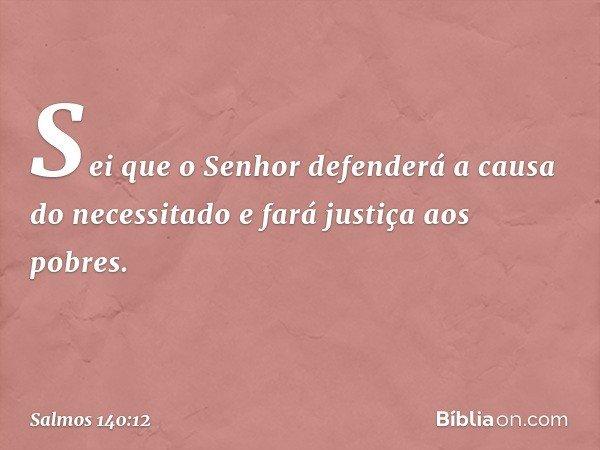 Sei que o Senhor defenderá a causa do necessitado e fará justiça aos pobres. -- Salmo 140:12