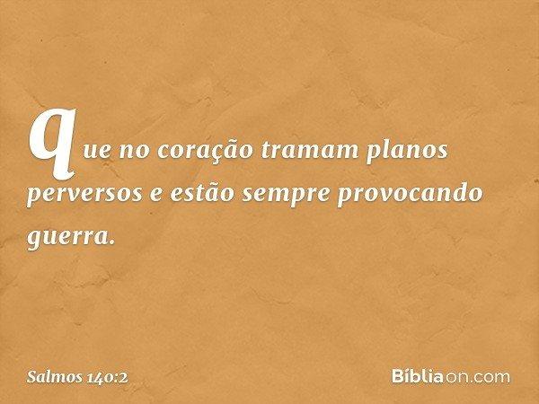 que no coração tramam planos perversos e estão sempre provocando guerra. -- Salmo 140:2