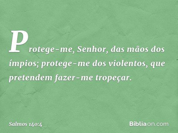Protege-me, Senhor, das mãos dos ímpios; protege-me dos violentos, que pretendem fazer-me tropeçar. -- Salmo 140:4
