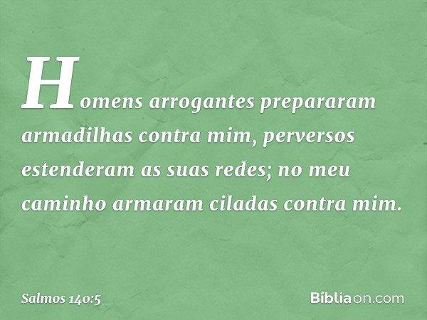 Homens arrogantes prepararam armadilhas contra mim, perversos estenderam as suas redes; no meu caminho armaram ciladas contra mim. -- Salmo 140:5