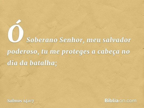 Ó Soberano Senhor, meu salvador poderoso, tu me proteges a cabeça no dia da batalha; -- Salmo 140:7