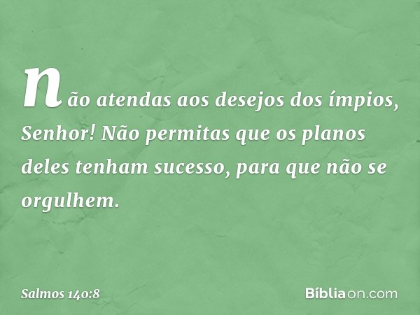 não atendas aos desejos dos ímpios, Senhor! Não permitas que os planos deles tenham sucesso, para que não se orgulhem. -- Salmo 140:8