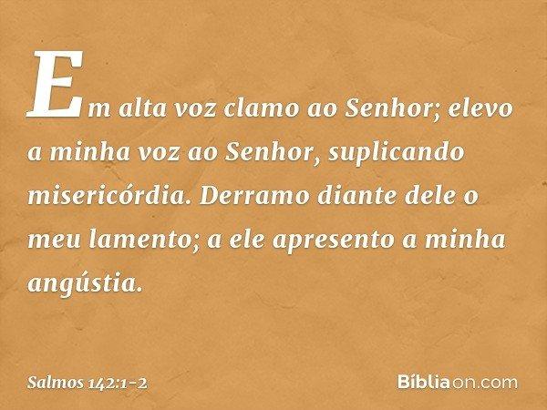 Em alta voz clamo ao Senhor; elevo a minha voz ao Senhor, suplicando misericórdia. Derramo diante dele o meu lamento; a ele apresento a minha angústia. -- Salmo