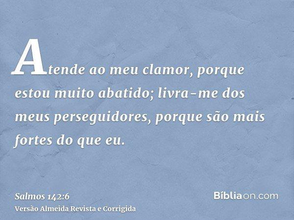 Atende ao meu clamor, porque estou muito abatido; livra-me dos meus perseguidores, porque são mais fortes do que eu.