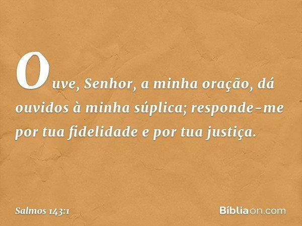 Ouve, Senhor, a minha oração, dá ouvidos à minha súplica; responde-me por tua fidelidade e por tua justiça. -- Salmo 143:1