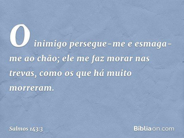 O inimigo persegue-me e esmaga-me ao chão; ele me faz morar nas trevas, como os que há muito morreram. -- Salmo 143:3