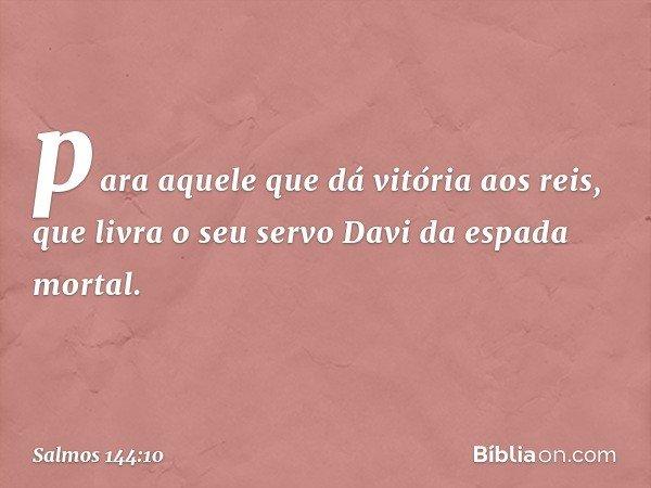 para aquele que dá vitória aos reis, que livra o seu servo Davi da espada mortal. -- Salmo 144:10