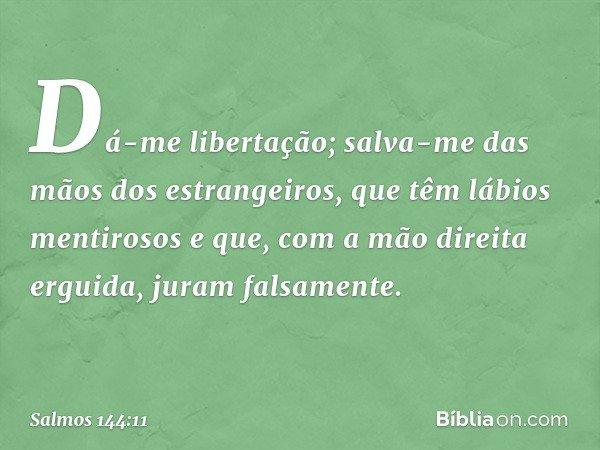 Dá-me libertação; salva-me das mãos dos estrangeiros, que têm lábios mentirosos e que, com a mão direita erguida, juram falsamente. -- Salmo 144:11
