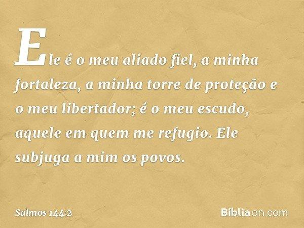 Ele é o meu aliado fiel, a minha fortaleza, a minha torre de proteção e o meu libertador; é o meu escudo, aquele em quem me refugio. Ele subjuga a mim os povos.