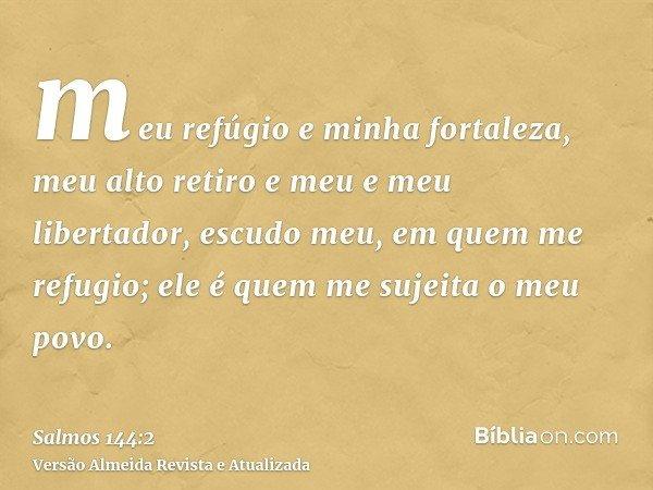 meu refúgio e minha fortaleza, meu alto retiro e meu e meu libertador, escudo meu, em quem me refugio; ele é quem me sujeita o meu povo.