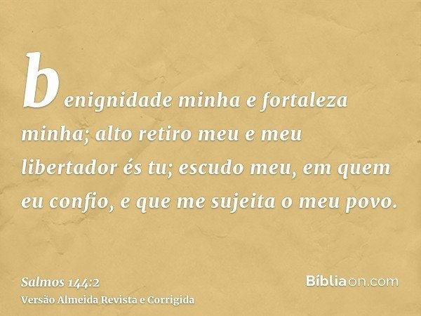 benignidade minha e fortaleza minha; alto retiro meu e meu libertador és tu; escudo meu, em quem eu confio, e que me sujeita o meu povo.