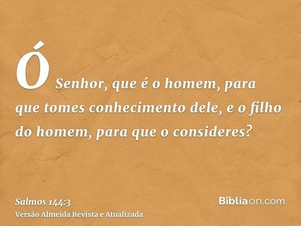 Ó Senhor, que é o homem, para que tomes conhecimento dele, e o filho do homem, para que o consideres?