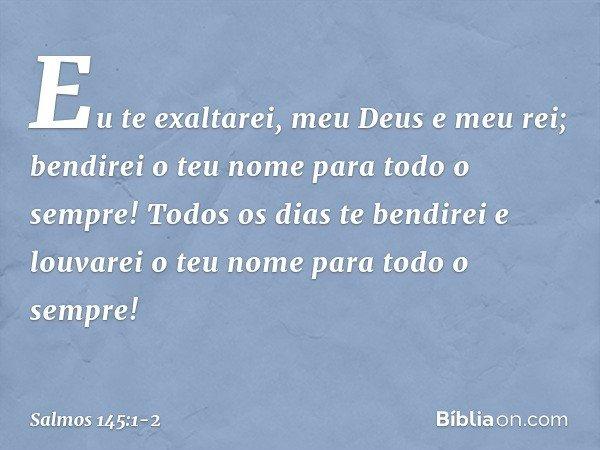 Eu te exaltarei, meu Deus e meu rei; bendirei o teu nome para todo o sempre! Todos os dias te bendirei e louvarei o teu nome para todo o sempre! -- Salmo 145:1-