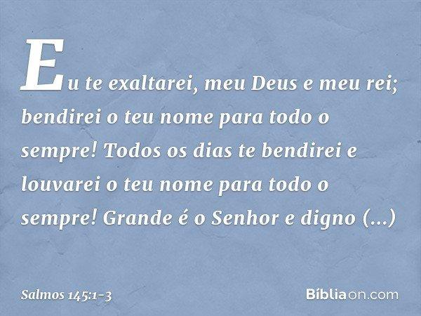 Eu te exaltarei, meu Deus e meu rei; bendirei o teu nome para todo o sempre! Todos os dias te bendirei e louvarei o teu nome para todo o sempre! Grande é o Senh