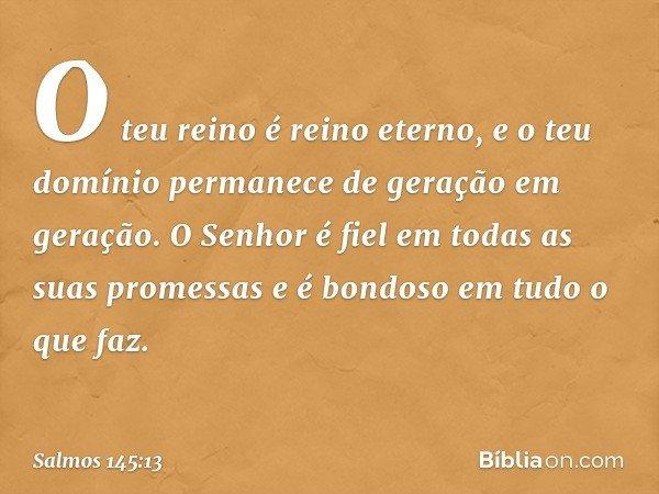 O teu reino é reino eterno, e o teu domínio permanece de geração em geração. O Senhor é fiel em todas as suas promessas e é bondoso em tudo o que faz. -- Salmo