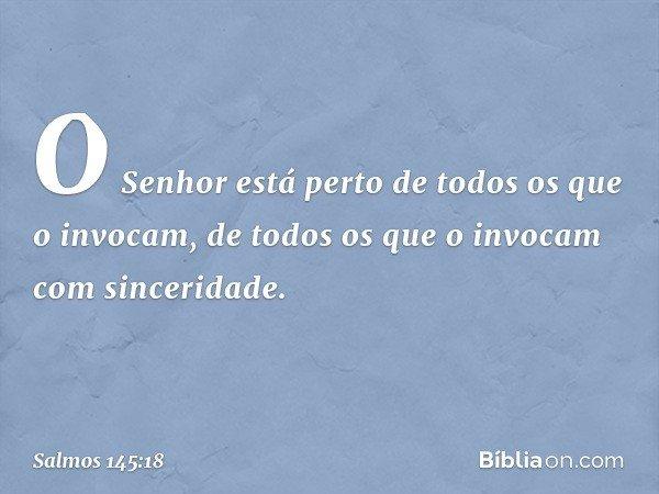 O Senhor está perto de todos os que o invocam, de todos os que o invocam com sinceridade. -- Salmo 145:18