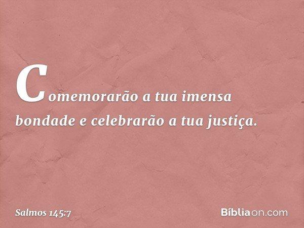 Comemorarão a tua imensa bondade e celebrarão a tua justiça. -- Salmo 145:7