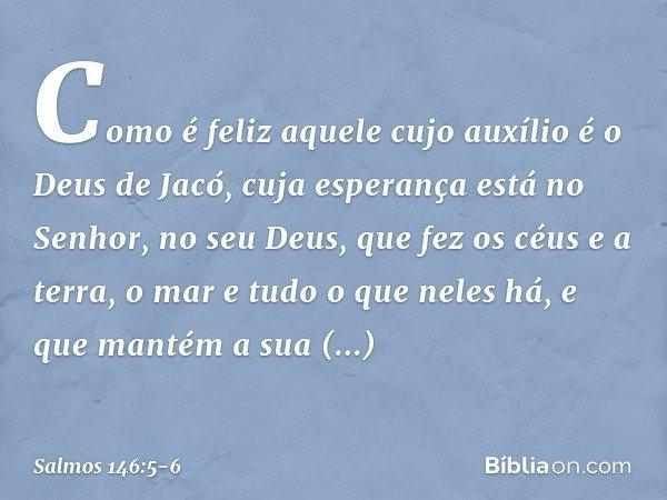 Como é feliz aquele cujo auxílio é o Deus de Jacó, cuja esperança está no Senhor, no seu Deus, que fez os céus e a terra, o mar e tudo o que neles há, e que man