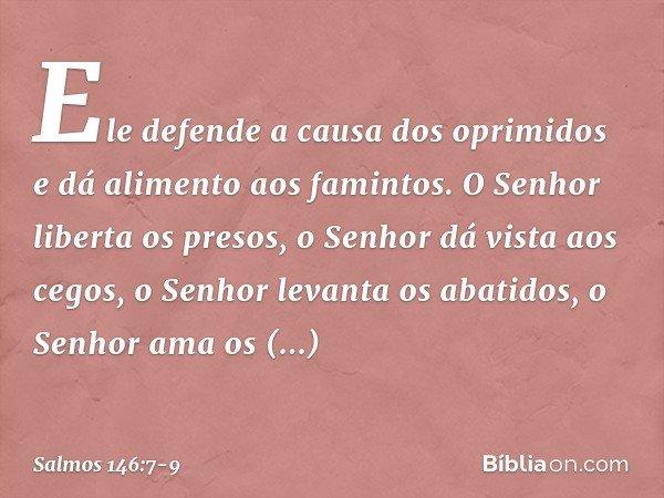 Ele defende a causa dos oprimidos e dá alimento aos famintos. O Senhor liberta os presos, o Senhor dá vista aos cegos, o Senhor levanta os abatidos, o Senhor am