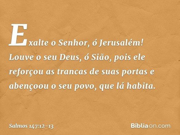 Exalte o Senhor, ó Jerusalém! Louve o seu Deus, ó Sião, pois ele reforçou as trancas de suas portas e abençoou o seu povo, que lá habita. -- Salmo 147:12-13