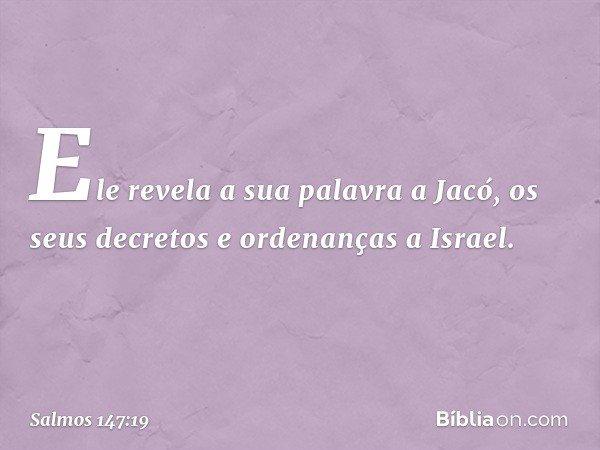Ele revela a sua palavra a Jacó, os seus decretos e ordenanças a Israel. -- Salmo 147:19