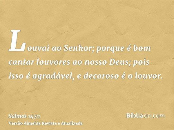Louvai ao Senhor; porque é bom cantar louvores ao nosso Deus; pois isso é agradável, e decoroso é o louvor.