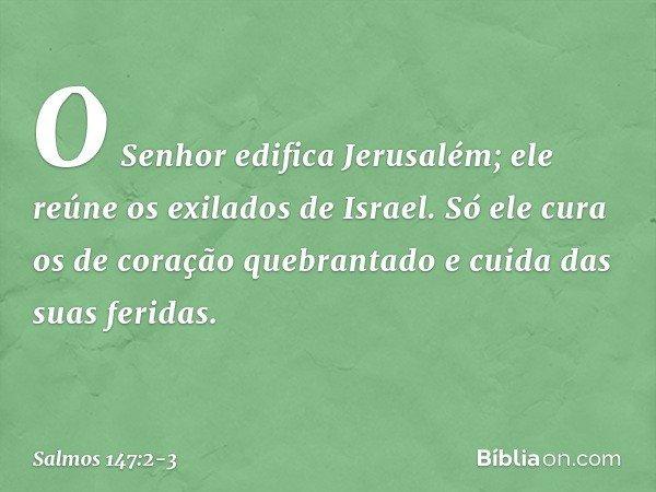 O Senhor edifica Jerusalém; ele reúne os exilados de Israel. Só ele cura os de coração quebrantado e cuida das suas feridas. -- Salmo 147:2-3