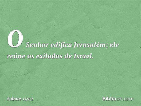 O Senhor edifica Jerusalém; ele reúne os exilados de Israel. -- Salmo 147:2