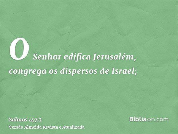 O Senhor edifica Jerusalém, congrega os dispersos de Israel;