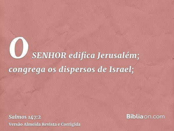 O SENHOR edifica Jerusalém; congrega os dispersos de Israel;
