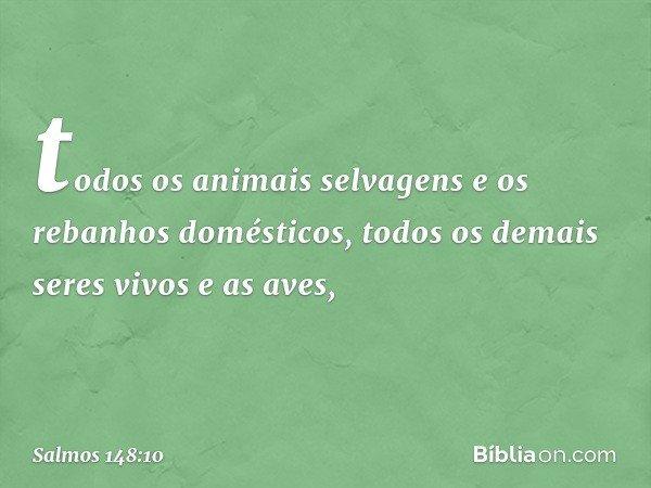 todos os animais selvagens e os rebanhos domésticos, todos os demais seres vivos e as aves, -- Salmo 148:10
