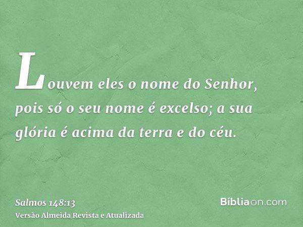 Louvem eles o nome do Senhor, pois só o seu nome é excelso; a sua glória é acima da terra e do céu.