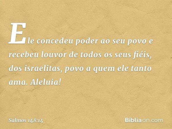 Ele concedeu poder ao seu povo e recebeu louvor de todos os seus fiéis, dos israelitas, povo a quem ele tanto ama. Aleluia! -- Salmo 148:14