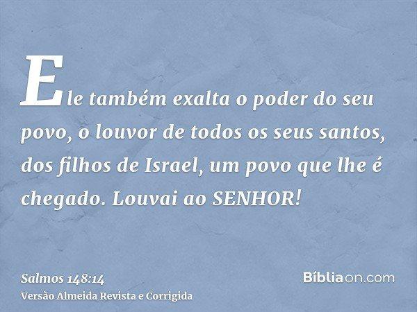 Ele também exalta o poder do seu povo, o louvor de todos os seus santos, dos filhos de Israel, um povo que lhe é chegado. Louvai ao SENHOR!